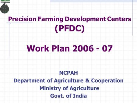 Precision Farming Development Centers (PFDC) Work Plan 2006 - 07 NCPAH Department of Agriculture & Cooperation Ministry of Agriculture Govt. of India.