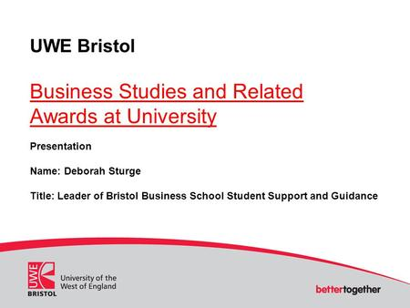 UWE Bristol Business Studies and Related Awards at University Presentation Name: Deborah Sturge Title: Leader of Bristol Business School Student Support.