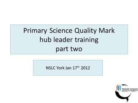Primary Science Quality Mark hub leader training part two NSLC York Jan 17 th 2012.
