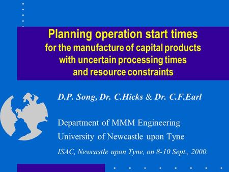 Planning operation start times for the manufacture of capital products with uncertain processing times and resource constraints D.P. Song, Dr. C.Hicks.