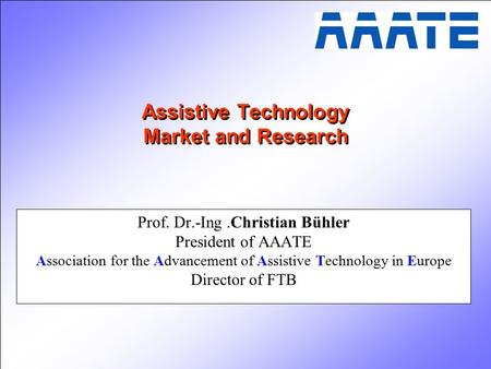 Assistive Technology Market and Research Prof. Dr.-Ing.Christian Bühler President of AAATE Association for the Advancement of Assistive Technology in Europe.