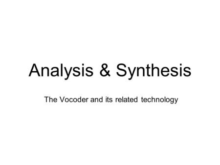 Analysis & Synthesis The Vocoder and its related technology.