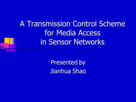 A Transmission Control Scheme for Media Access in Sensor Networks Presented by Jianhua Shao.