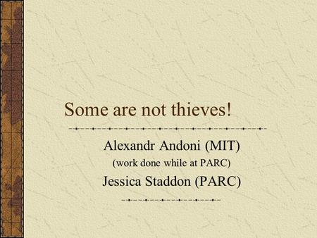 Some are not thieves! Alexandr Andoni (MIT) (work done while at PARC) Jessica Staddon (PARC)