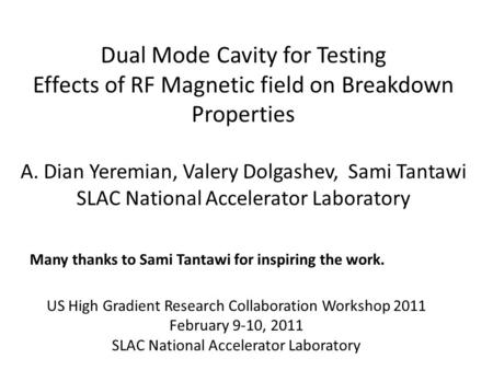 Dual Mode Cavity for Testing Effects of RF Magnetic field on Breakdown Properties A. Dian Yeremian, Valery Dolgashev, Sami Tantawi SLAC National Accelerator.