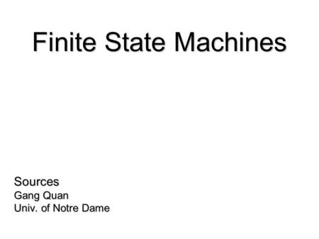 Sources Gang Quan Univ. of Notre Dame Finite State Machines.