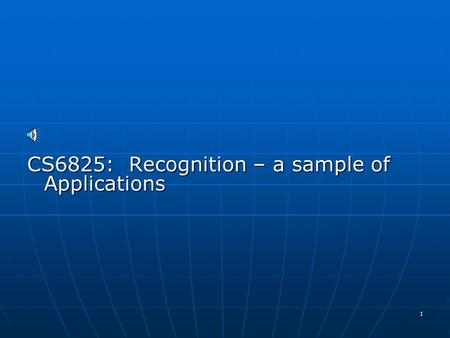 1 CS6825: Recognition – a sample of Applications.