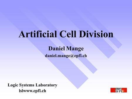 Artificial Cell Division Logic Systems Laboratory Daniel Mange lslwww.epfl.ch.