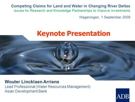 Keynote Presentation Wouter Lincklaen Arriens Lead Professional (Water Resources Management) Asian Development Bank Competing Claims for Land and Water.