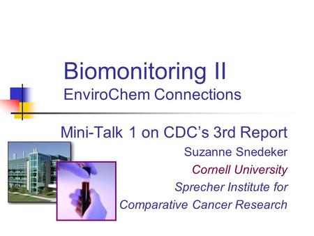 Biomonitoring II EnviroChem Connections Mini-Talk 1 on CDC's 3rd Report Suzanne Snedeker Cornell University Sprecher Institute for Comparative Cancer Research.