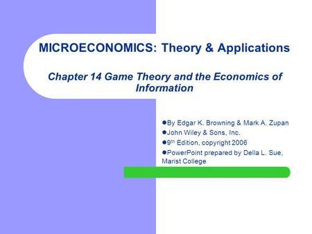 MICROECONOMICS: Theory & Applications Chapter 14 Game Theory and the Economics of Information By Edgar K. Browning & Mark A. Zupan John Wiley & Sons, Inc.