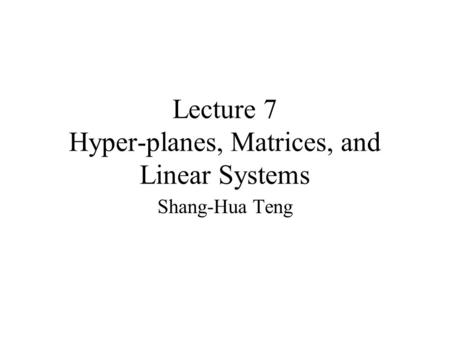 Lecture 7 Hyper-planes, Matrices, and Linear Systems Shang-Hua Teng.