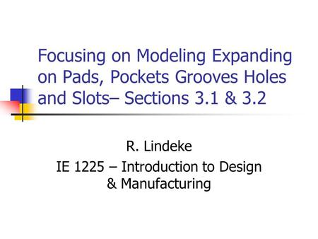 Focusing on Modeling Expanding on Pads, Pockets Grooves Holes and Slots– Sections 3.1 & 3.2 R. Lindeke IE 1225 – Introduction to Design & Manufacturing.