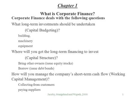 Jacoby, Stangeland and Wajeeh, 20001 What is Corporate Finance? Corporate Finance deals with the following questions What long-term investments should.