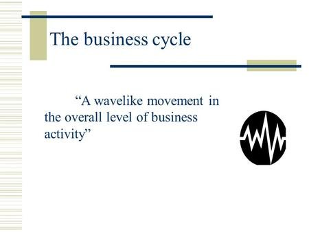 "The business cycle ""A wavelike movement in the overall level of business activity"""