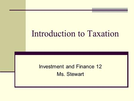 Introduction to Taxation Investment and Finance 12 Ms. Stewart.