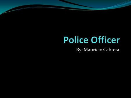 By: Mauricio Cabrera.  Start at:  Patrol Man  Experienced Police Officer  Sergeant  Lieutenant  Captain.