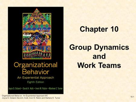 Organizational Behavior: An Experiential Approach 8/E Joyce S. Osland, David A. Kolb, Irwin M. Rubin and Marlene E. Turner 10-1 Chapter 10 Group Dynamics.