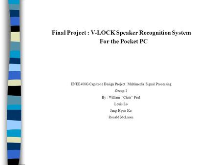 "ENEE408G Capstone Design Project: Multimedia Signal Processing Group 1 By : William ""Chris"" Paul Louis Lo Jang-Hyun Ko Ronald McLaren Final Project : V-LOCK."