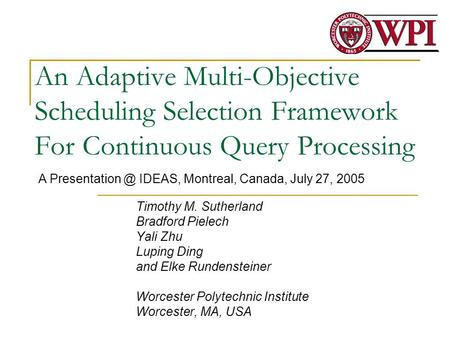 An Adaptive Multi-Objective Scheduling Selection Framework For Continuous Query Processing Timothy M. Sutherland Bradford Pielech Yali Zhu Luping Ding.