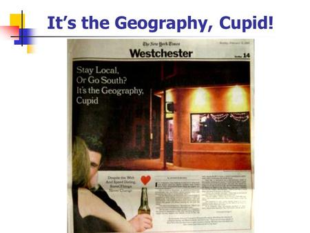 It's the Geography, Cupid!. GTECH 201 Lecture 04 Introduction to Spatial Data.