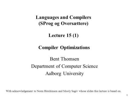 1 Languages and Compilers (SProg og Oversættere) Lecture 15 (1) Compiler Optimizations Bent Thomsen Department of Computer Science Aalborg University With.