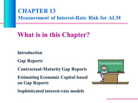 CHAPTER 13 Measurement of Interest-Rate Risk for ALM What is in this Chapter? Introduction Gap Reports Contractual-Maturity Gap Reports Estimating Economic.