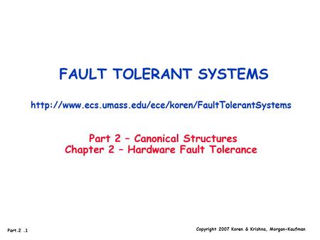 Copyright 2007 Koren & Krishna, Morgan-Kaufman Part.2.1 FAULT TOLERANT SYSTEMS  Part 2 – Canonical.