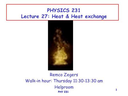PHY 231 1 PHYSICS 231 Lecture 27: Heat & Heat exchange Remco Zegers Walk-in hour: Thursday 11:30-13:30 am Helproom.
