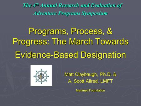 The 4 th Annual Research and Evaluation of Adventure Programs Symposium Programs, Process, & Progress: The March Towards Evidence-Based Designation The.