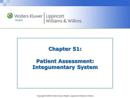 Copyright © 2009 Wolters Kluwer Health | Lippincott Williams & Wilkins Chapter 51: Patient Assessment: Integumentary System.