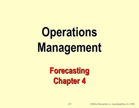 © 2004 by Prentice Hall, Inc., Upper Saddle River, N.J. 07458 4-1 Operations Management Forecasting Chapter 4.