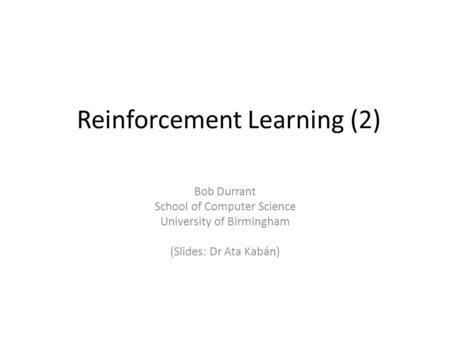 Reinforcement Learning (2) Bob Durrant School of Computer Science University of Birmingham (Slides: Dr Ata Kabán)