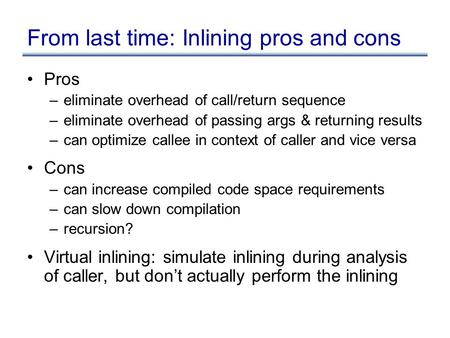 From last time: Inlining pros and cons Pros –eliminate overhead of call/return sequence –eliminate overhead of passing args & returning results –can optimize.