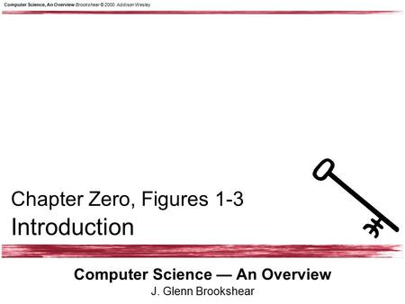 Computer Science, An Overview Brookshear © 2000 Addison Wesley Computer Science — An Overview J. Glenn Brookshear Chapter Zero, Figures 1-3 Introduction.