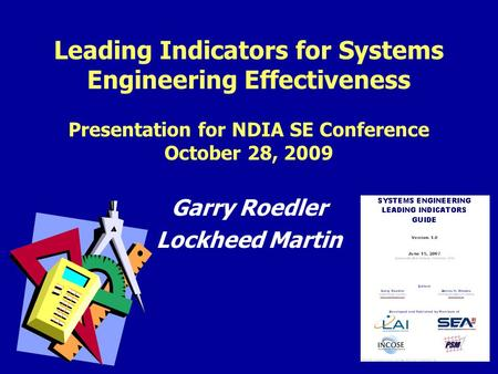 1 Leading Indicators for Systems Engineering Effectiveness Presentation for NDIA SE Conference October 28, 2009 Garry Roedler Lockheed Martin.
