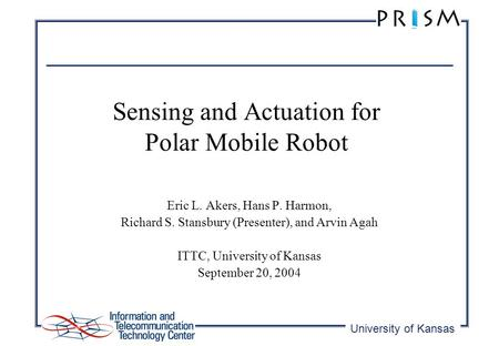 University of Kansas Sensing and Actuation for Polar Mobile Robot Eric L. Akers, Hans P. Harmon, Richard S. Stansbury (Presenter), and Arvin Agah ITTC,