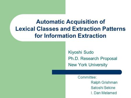 Automatic Acquisition of Lexical Classes and Extraction Patterns for Information Extraction Kiyoshi Sudo Ph.D. Research Proposal New York University Committee: