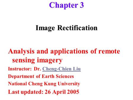 Image <strong>Rectification</strong> Analysis and applications <strong>of</strong> remote sensing imagery Instructor: Dr. Cheng-Chien LiuCheng-Chien Liu Department <strong>of</strong> Earth Sciences National.