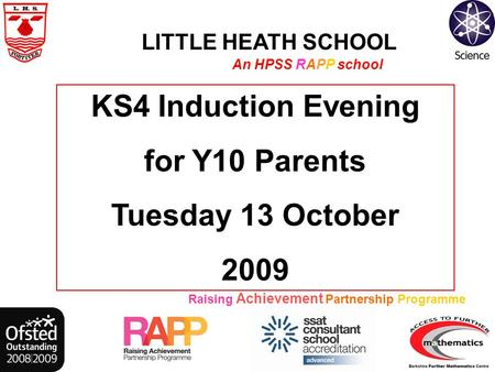 LITTLE HEATH SCHOOL An HPSS RAPP school Raising Achievement Partnership Programme KS4 Induction Evening for Y10 Parents Tuesday 13 October 2009.