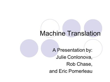 Machine Translation A Presentation by: Julie Conlonova, Rob Chase, and Eric Pomerleau.