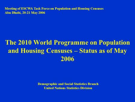The 2010 World Programme on Population and Housing Censuses – Status as of May 2006 Meeting of ESCWA Task Force on Population and Housing Censuses Abu.
