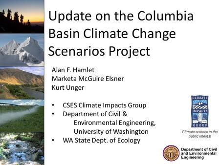 Update on the Columbia Basin Climate Change Scenarios Project Alan F. Hamlet Marketa McGuire Elsner Kurt Unger CSES Climate Impacts Group Department of.