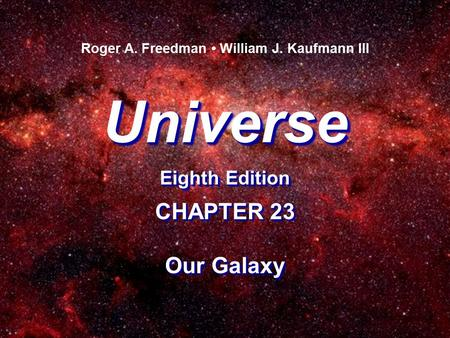 Universe Eighth Edition Universe Roger A. Freedman William J. Kaufmann III CHAPTER 23 Our Galaxy CHAPTER 23 Our Galaxy.