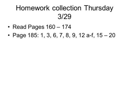Homework collection Thursday 3/29 Read Pages 160 – 174 Page 185: 1, 3, 6, 7, 8, 9, 12 a-f, 15 – 20.
