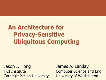 An Architecture for Privacy-Sensitive Ubiquitous Computing Jason I. Hong HCI Institute Carnegie Mellon University James A. Landay Computer Science and.