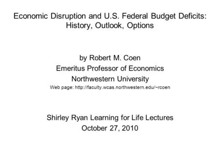 Economic Disruption and U.S. Federal Budget Deficits: History, Outlook, Options by Robert M. Coen Emeritus Professor of Economics Northwestern University.