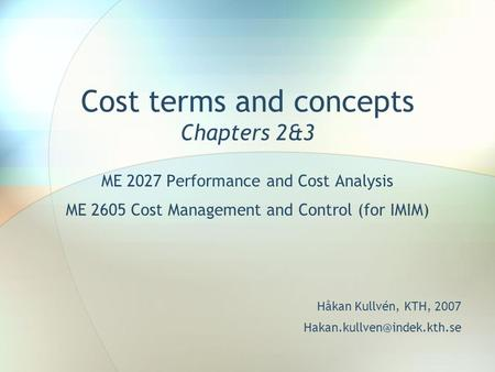 Cost terms and concepts Chapters 2&3 ME 2027 Performance and Cost Analysis ME 2605 Cost Management and Control (for IMIM) Håkan Kullvén, KTH, 2007