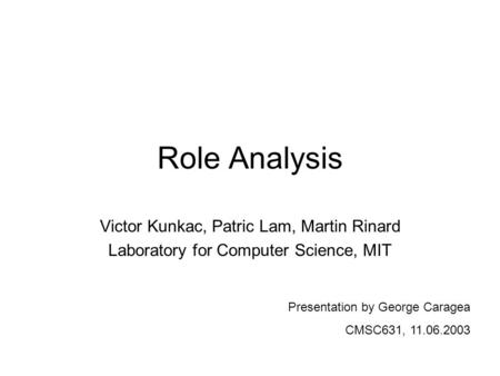 Role Analysis Victor Kunkac, Patric Lam, Martin Rinard Laboratory for Computer Science, MIT Presentation by George Caragea CMSC631, 11.06.2003.