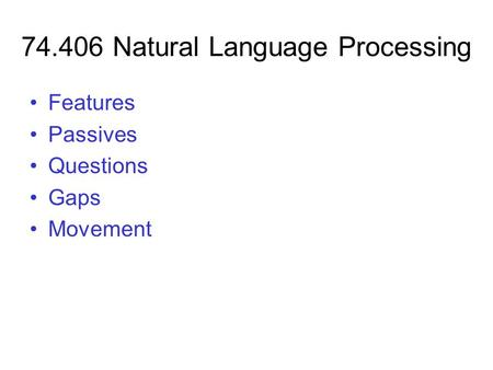 74.406 Natural Language Processing Features Passives Questions Gaps Movement.
